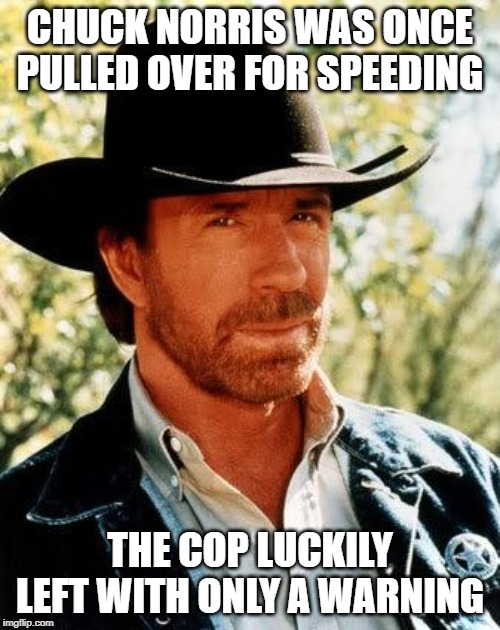 Chuck Norris Meme | CHUCK NORRIS WAS ONCE PULLED OVER FOR SPEEDING THE COP LUCKILY LEFT WITH ONLY A WARNING | image tagged in memes,chuck norris | made w/ Imgflip meme maker