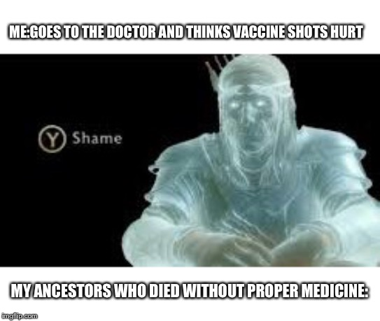Y (Shame) |  ME:GOES TO THE DOCTOR AND THINKS VACCINE SHOTS HURT; MY ANCESTORS WHO DIED WITHOUT PROPER MEDICINE: | image tagged in y shame | made w/ Imgflip meme maker
