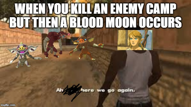 only botw players will understand | WHEN YOU KILL AN ENEMY CAMP BUT THEN A BLOOD MOON OCCURS | image tagged in ah shit here we go again | made w/ Imgflip meme maker