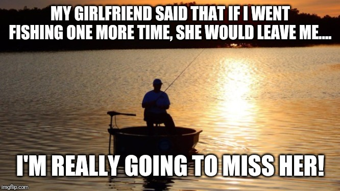 Fishing | MY GIRLFRIEND SAID THAT IF I WENT FISHING ONE MORE TIME, SHE WOULD LEAVE ME.... I'M REALLY GOING TO MISS HER! | image tagged in fishing | made w/ Imgflip meme maker