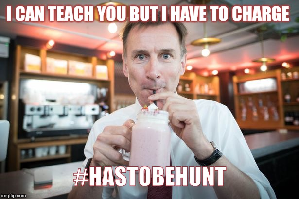 I CAN TEACH YOU BUT I HAVE TO CHARGE #HASTOBEHUNT | image tagged in jeremy hunt | made w/ Imgflip meme maker