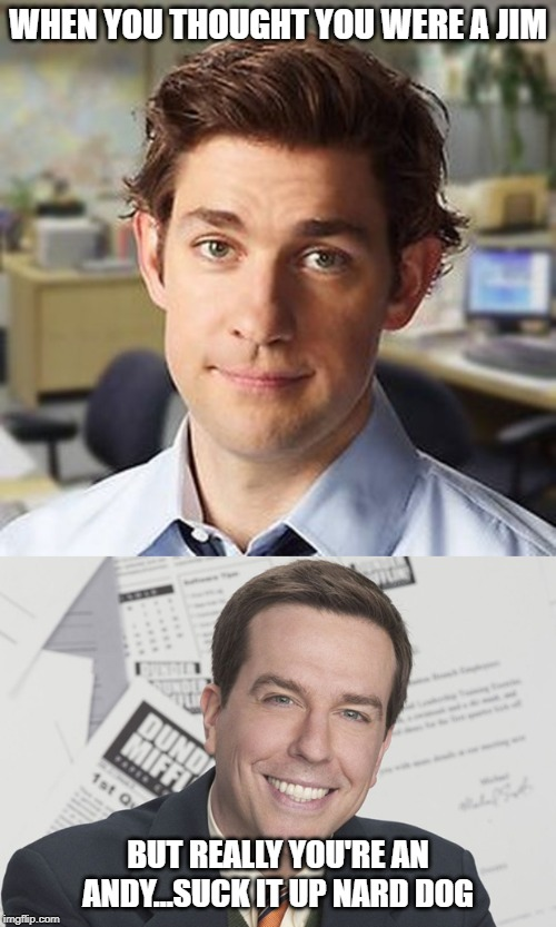 How You're Seen at The Office |  WHEN YOU THOUGHT YOU WERE A JIM; BUT REALLY YOU'RE AN ANDY...SUCK IT UP NARD DOG | image tagged in theoffice | made w/ Imgflip meme maker