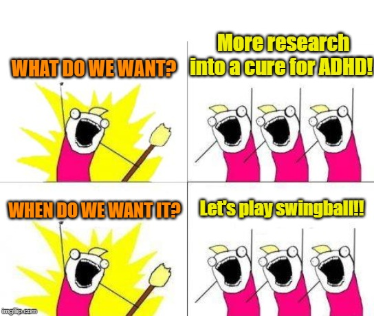 Concentrate on what you want |  More research into a cure for ADHD! WHAT DO WE WANT? Let's play swingball!! WHEN DO WE WANT IT? | image tagged in memes,what do we want,adhd,research,swingball | made w/ Imgflip meme maker