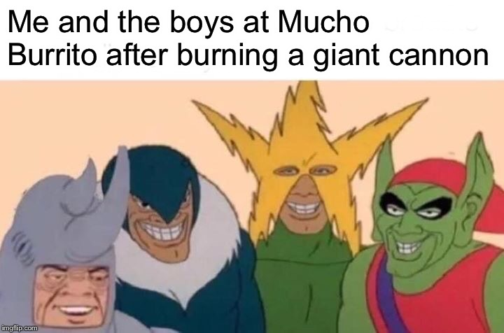 Me And The Boys Meme | Me and the boys at Mucho Burrito after burning a giant cannon | image tagged in memes,me and the boys | made w/ Imgflip meme maker