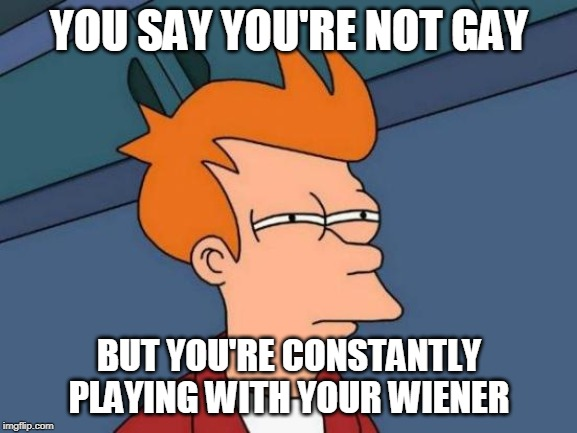 Fry Confronts I.C. Wiener. | YOU SAY YOU'RE NOT GAY BUT YOU'RE CONSTANTLY PLAYING WITH YOUR WIENER | image tagged in memes,futurama fry,fry,wiener | made w/ Imgflip meme maker
