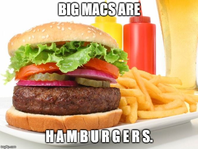 Hamburger  | BIG MACS ARE H A M B U R G E R S. | image tagged in hamburger | made w/ Imgflip meme maker