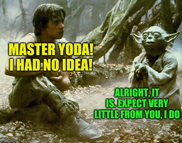 Dagobah, Luke and Yoda | MASTER YODA! I HAD NO IDEA! ALRIGHT, IT IS. EXPECT VERY LITTLE FROM YOU, I DO | image tagged in dagobah luke and yoda | made w/ Imgflip meme maker
