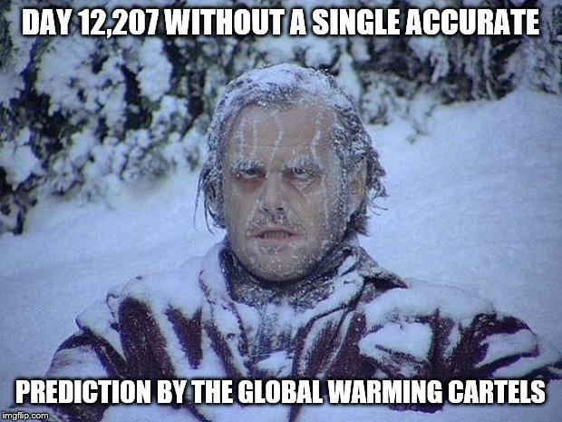 What an incredible streak! Someday to be eclipsed by AOC. | DAY 12,207 WITHOUT A SINGLE ACCURATE PREDICTION BY THE GLOBAL WARMING CARTELS | image tagged in funny memes,politics,global warming,climate change,lies,criminals | made w/ Imgflip meme maker