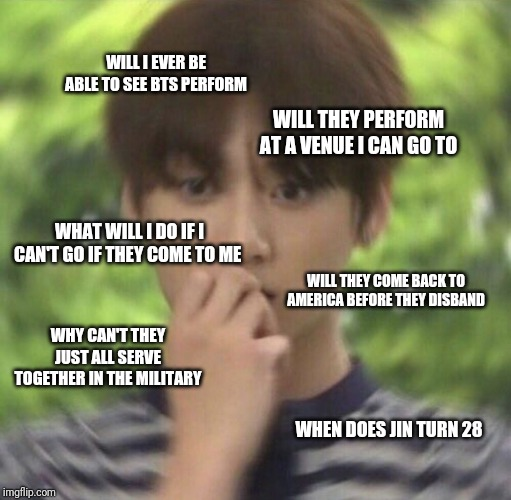 I'm scared | WILL I EVER BE ABLE TO SEE BTS PERFORM WILL THEY COME BACK TO AMERICA BEFORE THEY DISBAND WHEN DOES JIN TURN 28 WHY CAN'T THEY JUST ALL SERV | made w/ Imgflip meme maker
