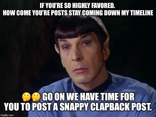 Spock | IF YOU'RE SO HIGHLY FAVORED.  HOW COME YOU'RE POSTS STAY COMING DOWN MY TIMELINE ?? GO ON WE HAVE TIME FOR YOU TO POST A SNAPPY CLAPBACK POS | image tagged in spock | made w/ Imgflip meme maker