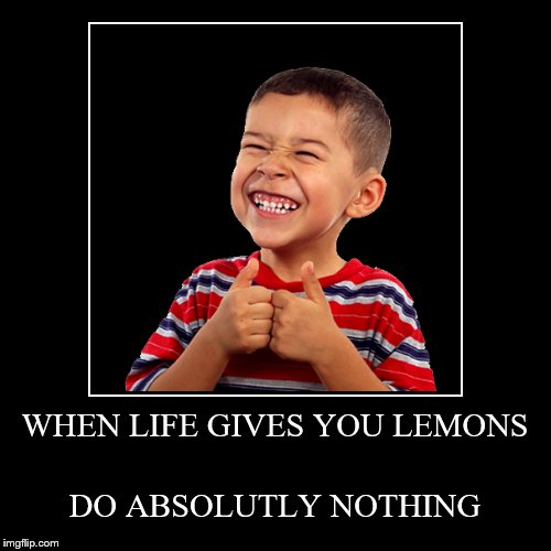 WHEN LIFE GIVES YOU LEMONS | DO ABSOLUTLY NOTHING | image tagged in funny,demotivationals | made w/ Imgflip demotivational maker
