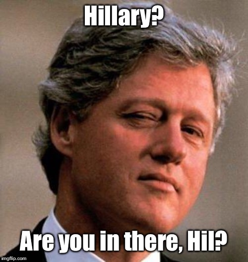 Bill Clinton Wink | Hillary? Are you in there, Hil? | image tagged in bill clinton wink | made w/ Imgflip meme maker