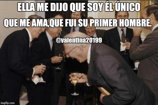 Laughing Men In Suits Meme | ELLA ME DIJO QUE SOY ÉL ÚNICO QUE ME AMA,QUE FUI SU PRIMER HOMBRE. @valentina20199 | image tagged in memes,laughing men in suits | made w/ Imgflip meme maker