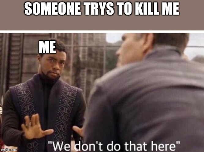 We dont do that here | SOMEONE TRYS TO KILL ME ME | image tagged in we dont do that here | made w/ Imgflip meme maker