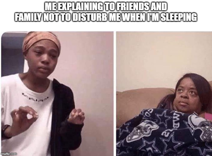 ME EXPLAINING TO FRIENDS AND FAMILY NOT TO DISTURB ME WHEN I'M SLEEPING | made w/ Imgflip meme maker