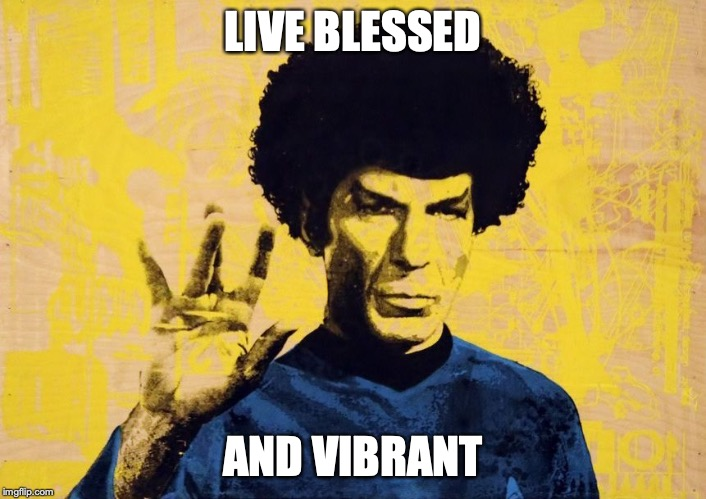 LIVE BLESSED AND VIBRANT | image tagged in star trek,mashup | made w/ Imgflip meme maker
