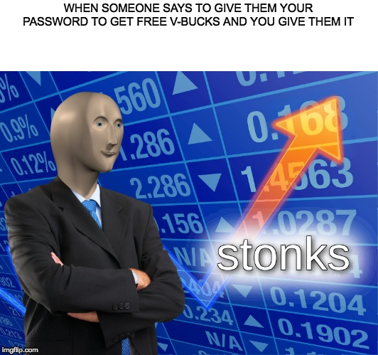 stonks | WHEN SOMEONE SAYS TO GIVE THEM YOUR PASSWORD TO GET FREE V-BUCKS AND YOU GIVE THEM IT | image tagged in stonks | made w/ Imgflip meme maker