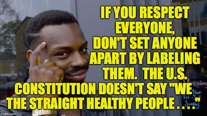 "Roll Safe Think About It Meme | IF YOU RESPECT EVERYONE, DON'T SET ANYONE APART BY LABELING THEM.  THE U.S. CONSTITUTION DOESN'T SAY ""WE THE STRAIGHT HEALTHY PEOPLE . . . . 