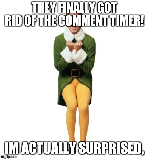 buddy the elf excited | THEY FINALLY GOT RID OF THE COMMENT TIMER! IM ACTUALLY SURPRISED, | image tagged in buddy the elf excited | made w/ Imgflip meme maker