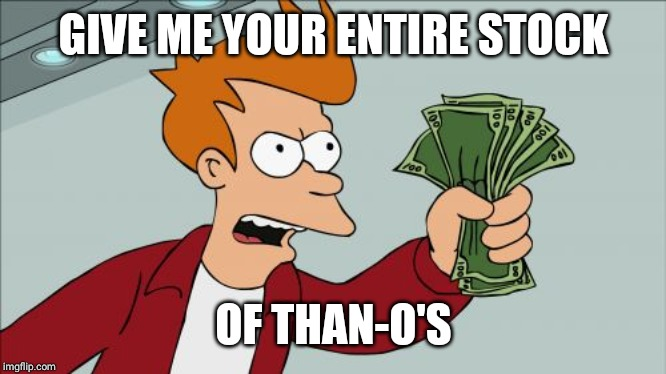 GIVE ME YOUR ENTIRE STOCK OF THAN-O'S | image tagged in memes,shut up and take my money fry | made w/ Imgflip meme maker