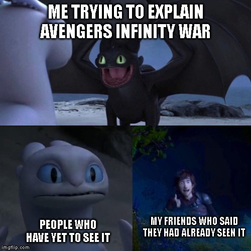 night fury | ME TRYING TO EXPLAIN AVENGERS INFINITY WAR PEOPLE WHO HAVE YET TO SEE IT MY FRIENDS WHO SAID THEY HAD ALREADY SEEN IT | image tagged in night fury | made w/ Imgflip meme maker
