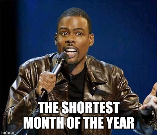 THE SHORTEST MONTH OF THE YEAR | image tagged in chris rock | made w/ Imgflip meme maker