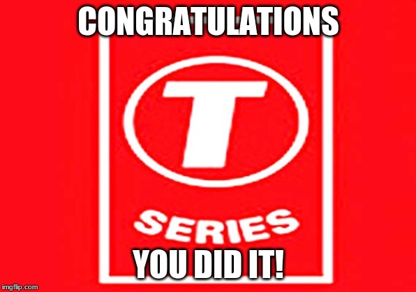 T-series | CONGRATULATIONS YOU DID IT! | image tagged in t-series,memes,congratulations,youtube | made w/ Imgflip meme maker