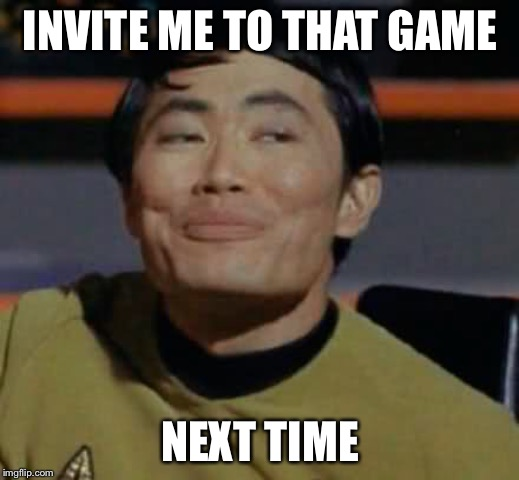 INVITE ME TO THAT GAME NEXT TIME | made w/ Imgflip meme maker