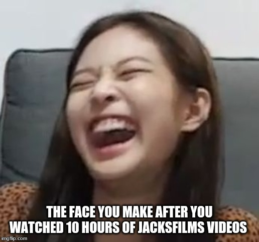 Leave YOUR  antsantsantsansantsantsantsantsantsantsantantsantsantsantsants | THE FACE YOU MAKE AFTER YOU WATCHED 10 HOURS OF JACKSFILMS VIDEOS | image tagged in jennie laughing,memes,jacksfilms | made w/ Imgflip meme maker