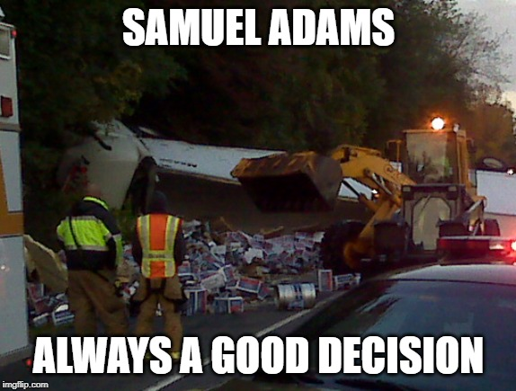 No Don't Spill Any!!! | SAMUEL ADAMS ALWAYS A GOOD DECISION | image tagged in beer,accident | made w/ Imgflip meme maker