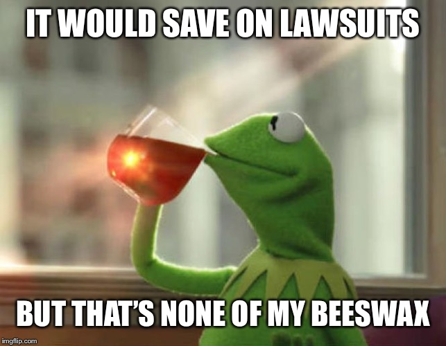 But Thats None Of My Business (Neutral) Meme | IT WOULD SAVE ON LAWSUITS BUT THAT'S NONE OF MY BEESWAX | image tagged in memes,but thats none of my business neutral | made w/ Imgflip meme maker