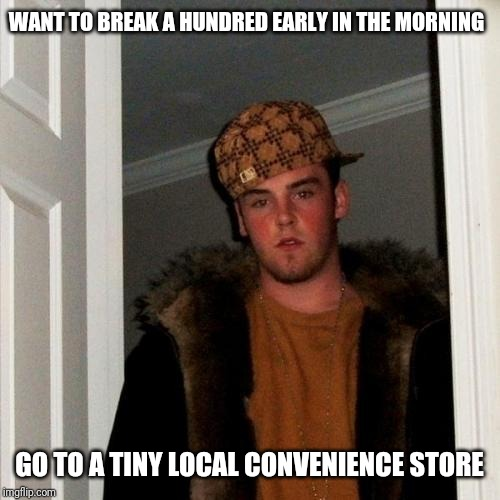 Advice Scumbag Steve | WANT TO BREAK A HUNDRED EARLY IN THE MORNING GO TO A TINY LOCAL CONVENIENCE STORE | image tagged in memes,scumbag steve,retail,advice | made w/ Imgflip meme maker