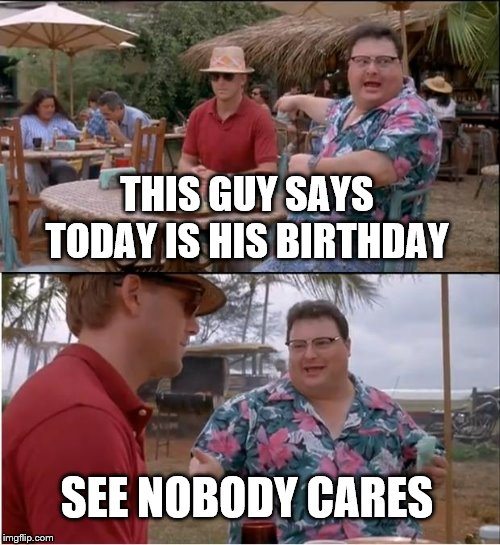 See Nobody Cares Meme | THIS GUY SAYS TODAY IS HIS BIRTHDAY SEE NOBODY CARES | image tagged in memes,see nobody cares | made w/ Imgflip meme maker