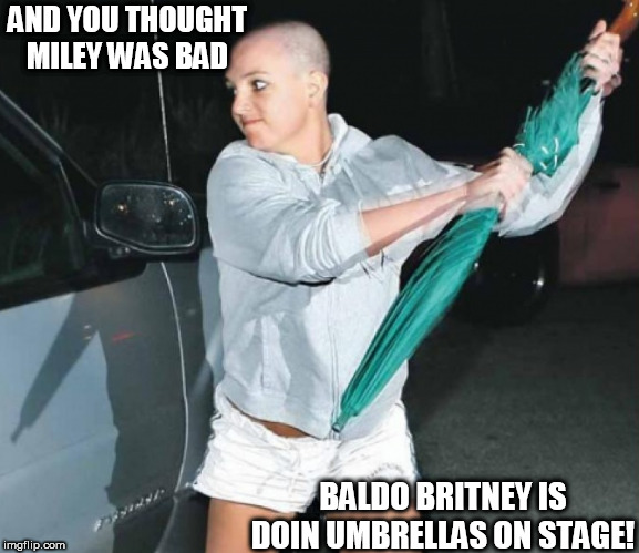 AND YOU THOUGHT MILEY WAS BAD BALDO BRITNEY IS DOIN UMBRELLAS ON STAGE! | made w/ Imgflip meme maker