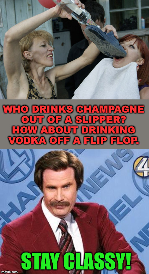 Now this is Russian class | STAY CLASSY! WHO DRINKS CHAMPAGNE OUT OF A SLIPPER? HOW ABOUT DRINKING VODKA OFF A FLIP FLOP. | image tagged in stay classy,vodka,classy,drinking | made w/ Imgflip meme maker