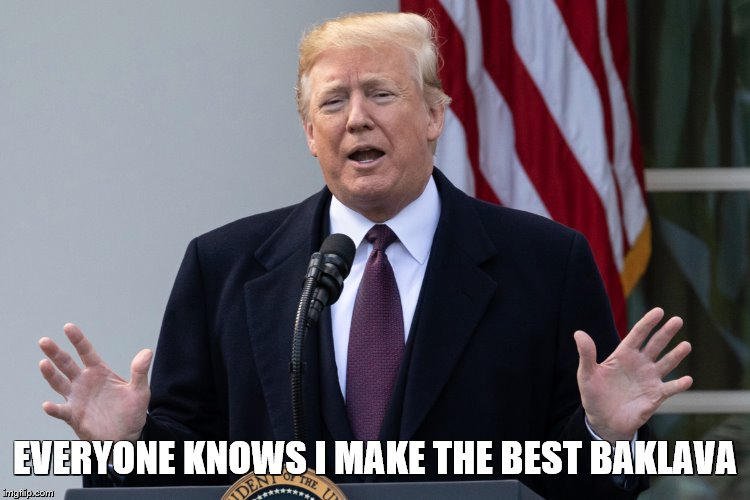 Trump | EVERYONE KNOWS I MAKE THE BEST BAKLAVA | image tagged in trump,baklava | made w/ Imgflip meme maker