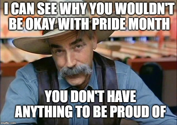 Sam Elliott special kind of stupid | YOU DON'T HAVE ANYTHING TO BE PROUD OF I CAN SEE WHY YOU WOULDN'T BE OKAY WITH PRIDE MONTH | image tagged in sam elliott special kind of stupid | made w/ Imgflip meme maker