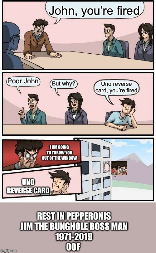 The power of the almighty Uno card compels you |  John, you're fired; Poor John; But why? Uno reverse card, you're fired; I AM GOING TO THROW YOU OUT OF THE WINDOW; UNO REVERSE CARD; REST IN PEPPERONIS JIM THE BUNGHOLE BOSS MAN 1971-2019 OOF | image tagged in memes,boardroom meeting suggestion | made w/ Imgflip meme maker