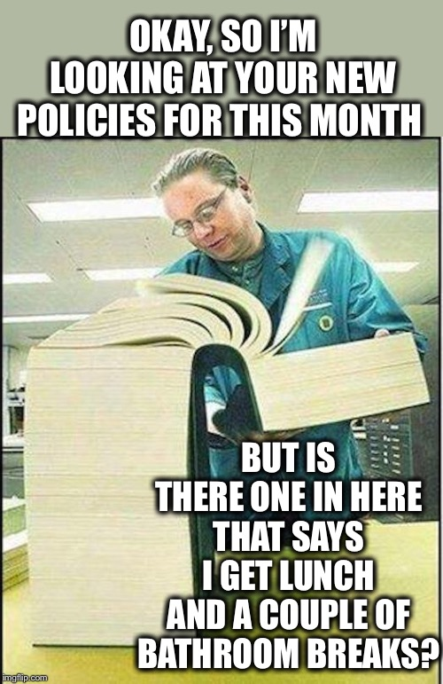 The truth |  OKAY, SO I'M LOOKING AT YOUR NEW POLICIES FOR THIS MONTH; BUT IS THERE ONE IN HERE THAT SAYS I GET LUNCH AND A COUPLE OF BATHROOM BREAKS? | image tagged in big book,too many new policies | made w/ Imgflip meme maker