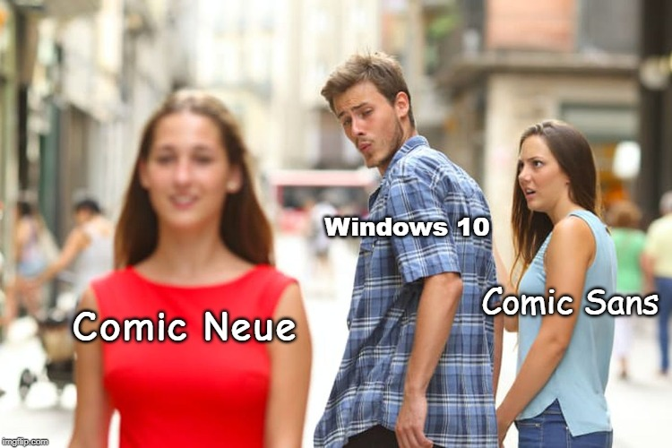 Distracted Boyfriend |  Windows 10; Comic Sans; Comic Neue | image tagged in memes,distracted boyfriend,comic sans,comic neue,windows 10,fonts | made w/ Imgflip meme maker