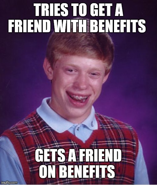 Bad Luck Brian Meme | TRIES TO GET A FRIEND WITH BENEFITS GETS A FRIEND ON BENEFITS | image tagged in memes,bad luck brian,on the brew,friends with benefits | made w/ Imgflip meme maker