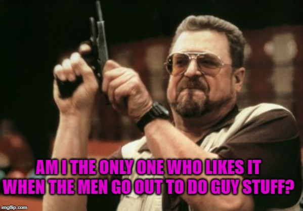 Am I The Only One Around Here Meme | AM I THE ONLY ONE WHO LIKES IT WHEN THE MEN GO OUT TO DO GUY STUFF? | image tagged in memes,am i the only one around here | made w/ Imgflip meme maker