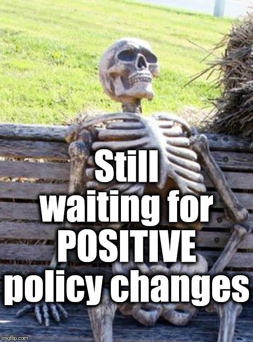 Waiting Skeleton Meme | Still waiting for POSITIVE policy changes | image tagged in memes,waiting skeleton | made w/ Imgflip meme maker