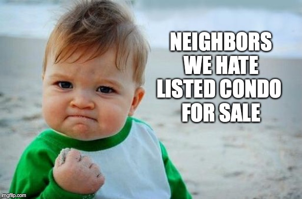 Yes Baby | NEIGHBORS WE HATE LISTED CONDO  FOR SALE | image tagged in yes baby | made w/ Imgflip meme maker