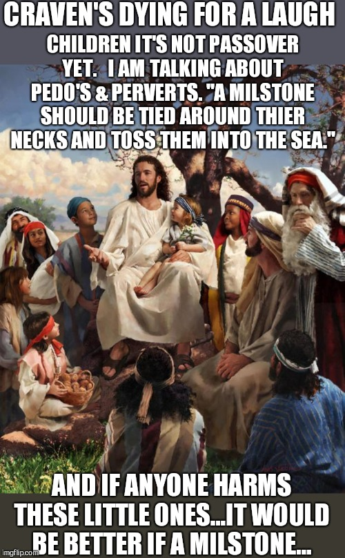 Story Time Jesus | CRAVEN'S DYING FOR A LAUGH AND IF ANYONE HARMS THESE LITTLE ONES...IT WOULD BE BETTER IF A MILSTONE... CHILDREN IT'S NOT PASSOVER YET.   I A | image tagged in story time jesus | made w/ Imgflip meme maker