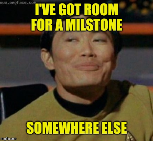 sulu | I'VE GOT ROOM FOR A MILSTONE SOMEWHERE ELSE | image tagged in sulu | made w/ Imgflip meme maker