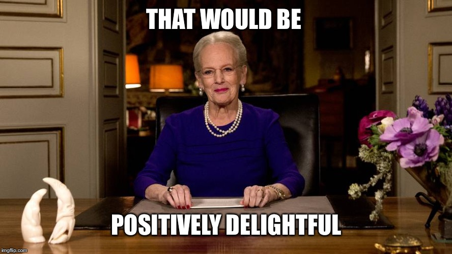 THAT WOULD BE POSITIVELY DELIGHTFUL | image tagged in queen of denmark | made w/ Imgflip meme maker