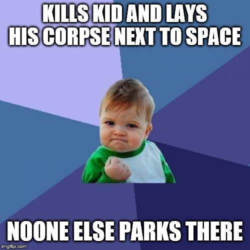 Success Kid Meme | KILLS KID AND LAYS HIS CORPSE NEXT TO SPACE NOONE ELSE PARKS THERE | image tagged in memes,success kid | made w/ Imgflip meme maker