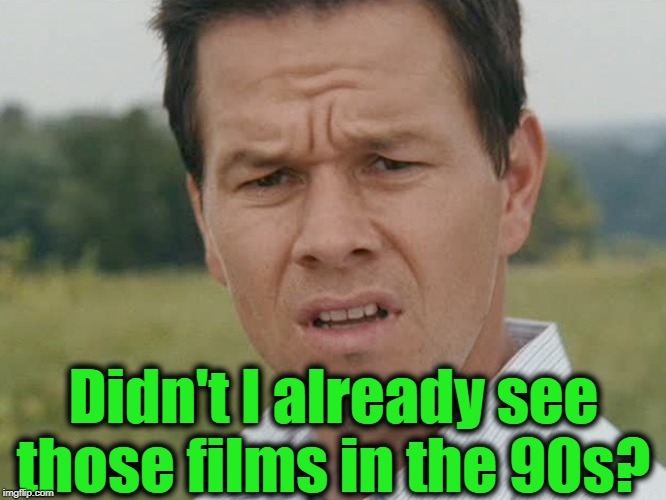 Huh  | Didn't I already see those films in the 90s? | image tagged in huh | made w/ Imgflip meme maker