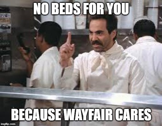 No soup | NO BEDS FOR YOU BECAUSE WAYFAIR CARES | image tagged in no soup | made w/ Imgflip meme maker